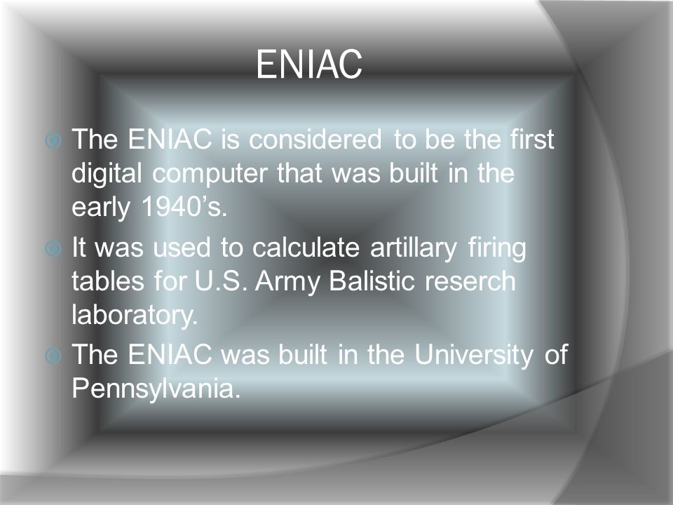 ENIAC The ENIAC is considered to be the first digital computer that was built in the early 1940s.