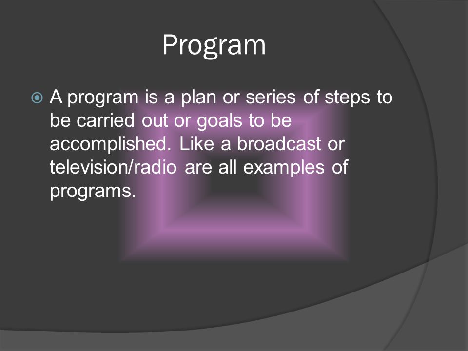Program A program is a plan or series of steps to be carried out or goals to be accomplished. Like a broadcast or television/radio are all examples of