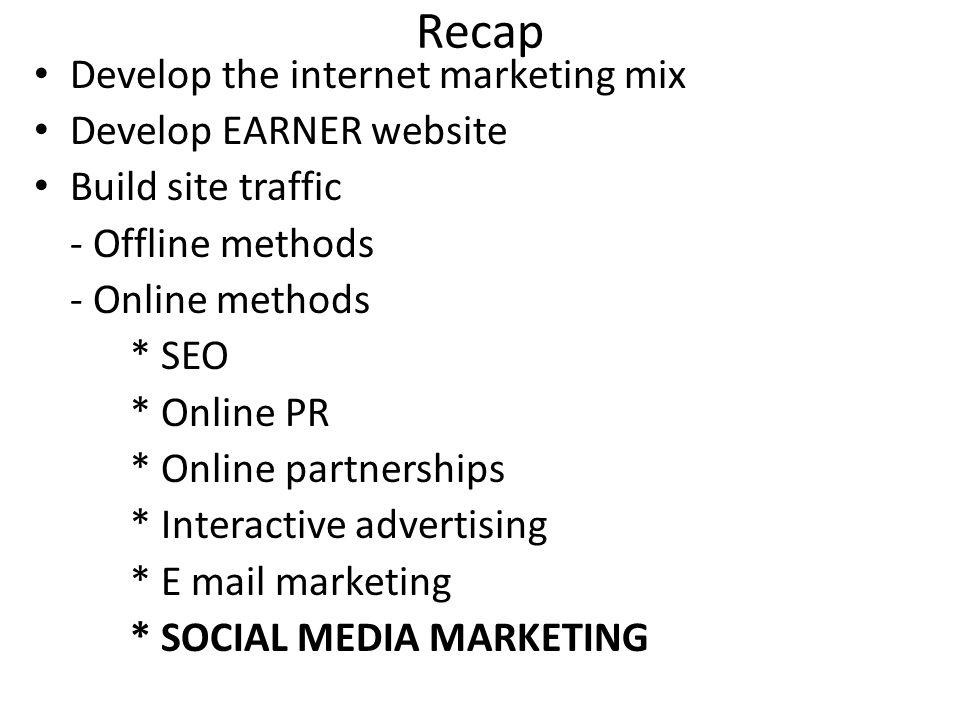 Recap Develop the internet marketing mix Develop EARNER website Build site traffic - Offline methods - Online methods * SEO * Online PR * Online partnerships * Interactive advertising * E mail marketing * SOCIAL MEDIA MARKETING