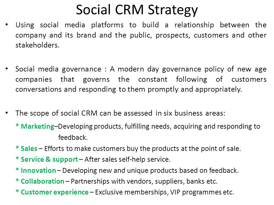 Social CRM Strategy Using social media platforms to build a relationship between the company and its brand and the public, prospects, customers and other stakeholders.