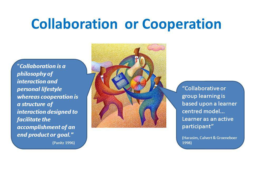 Collaboration or Cooperation Collaborative or group learning is based upon a learner centred model...