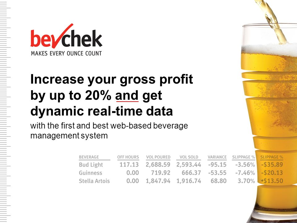 The first and best pour tracking system – bar none Combats slippage by tracking pours minute by minute Transmits real-time bar sales to a web-based management system Enables owners and operators to access data on the Internet – anytime, anywhere Easy-to-use Provides data to track every ounce poured Reduces slippage from an industry average of up to 20% to as low as 1%
