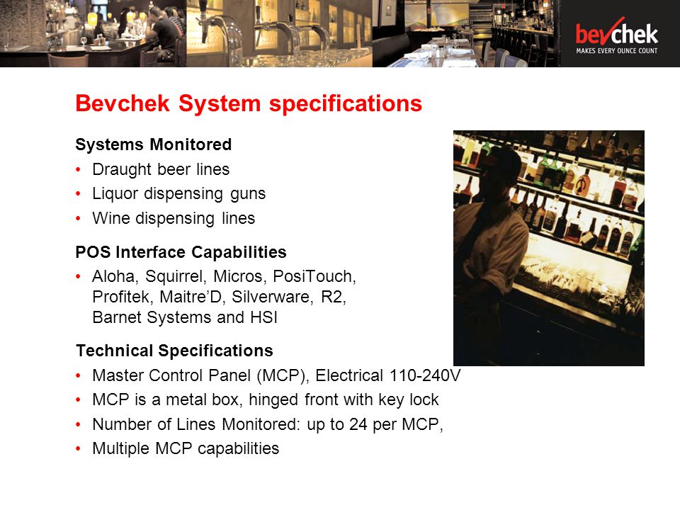 Bevchek System specifications Systems Monitored Draught beer lines Liquor dispensing guns Wine dispensing lines POS Interface Capabilities Aloha, Squirrel, Micros, PosiTouch, Profitek, MaitreD, Silverware, R2, Barnet Systems and HSI Technical Specifications Master Control Panel (MCP), Electrical 110-240V MCP is a metal box, hinged front with key lock Number of Lines Monitored: up to 24 per MCP, Multiple MCP capabilities