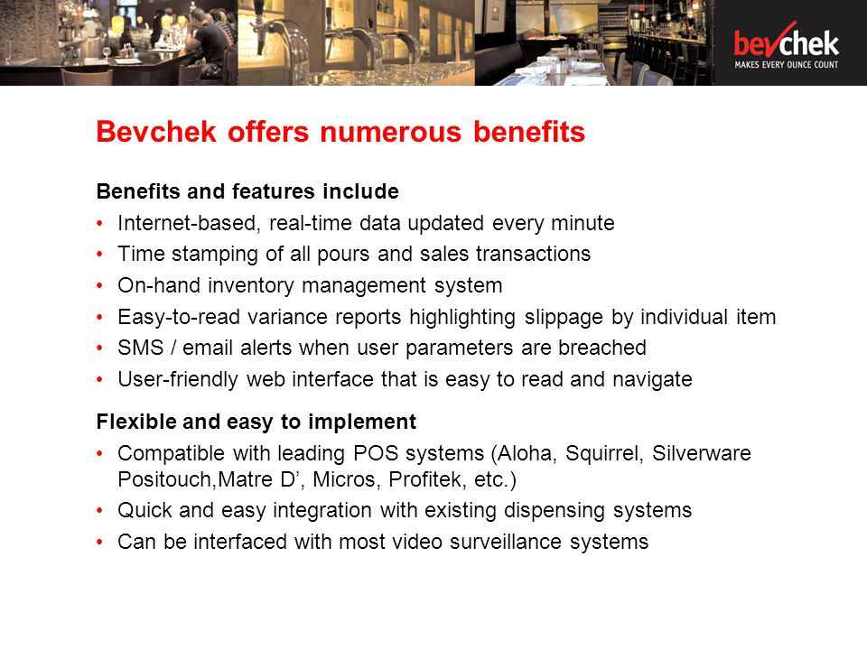 Bevchek offers numerous benefits Benefits and features include Internet-based, real-time data updated every minute Time stamping of all pours and sales transactions On-hand inventory management system Easy-to-read variance reports highlighting slippage by individual item SMS / email alerts when user parameters are breached User-friendly web interface that is easy to read and navigate Flexible and easy to implement Compatible with leading POS systems (Aloha, Squirrel, Silverware Positouch,Matre D, Micros, Profitek, etc.) Quick and easy integration with existing dispensing systems Can be interfaced with most video surveillance systems