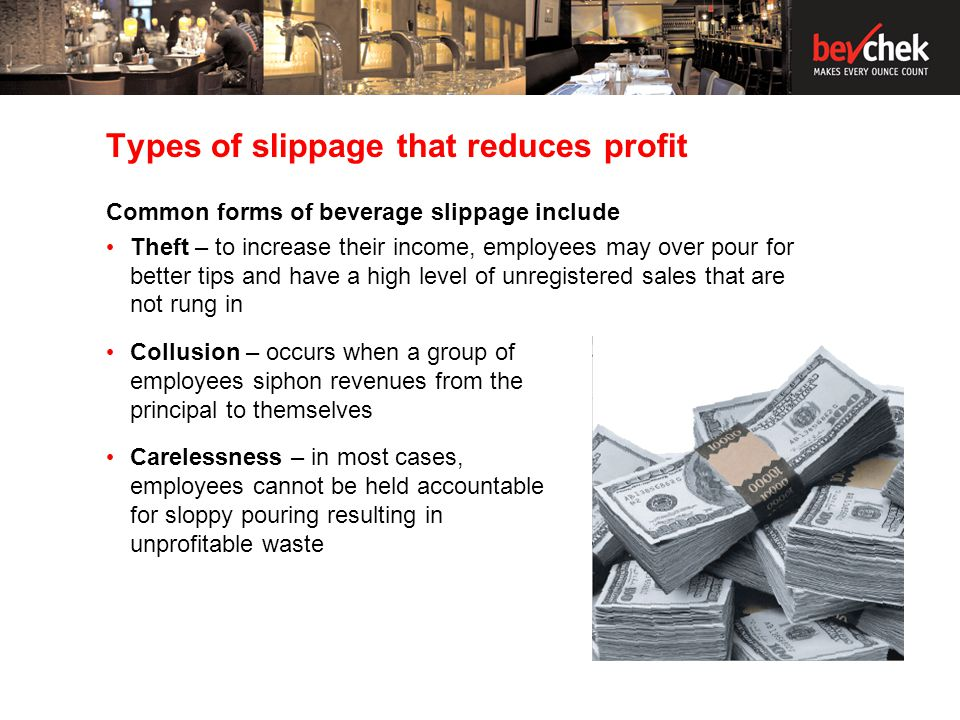 Types of slippage that reduces profit Common forms of beverage slippage include Theft – to increase their income, employees may over pour for better tips and have a high level of unregistered sales that are not rung in Collusion – occurs when a group of employees siphon revenues from the principal to themselves Carelessness – in most cases, employees cannot be held accountable for sloppy pouring resulting in unprofitable waste