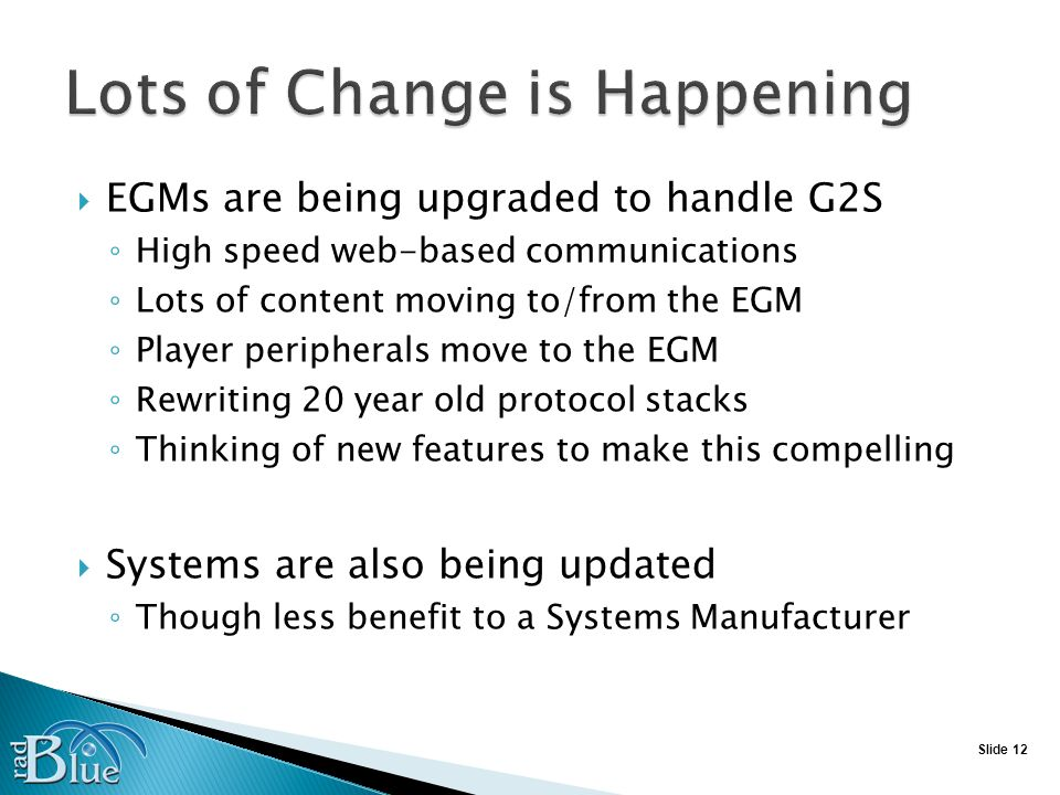 Slide 12 EGMs are being upgraded to handle G2S High speed web-based communications Lots of content moving to/from the EGM Player peripherals move to the EGM Rewriting 20 year old protocol stacks Thinking of new features to make this compelling Systems are also being updated Though less benefit to a Systems Manufacturer