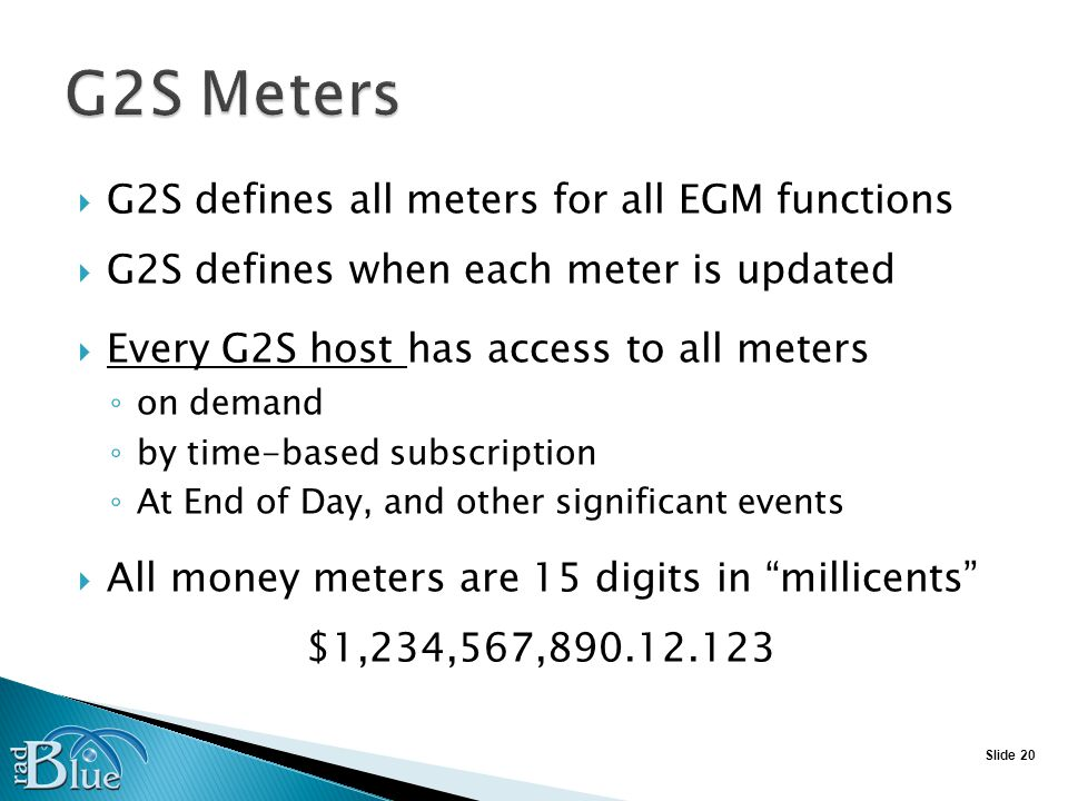 Slide 20 G2S defines all meters for all EGM functions G2S defines when each meter is updated Every G2S host has access to all meters on demand by time-based subscription At End of Day, and other significant events All money meters are 15 digits in millicents $1,234,567,890.12.123