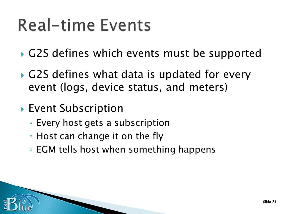 Slide 21 G2S defines which events must be supported G2S defines what data is updated for every event (logs, device status, and meters) Event Subscription Every host gets a subscription Host can change it on the fly EGM tells host when something happens