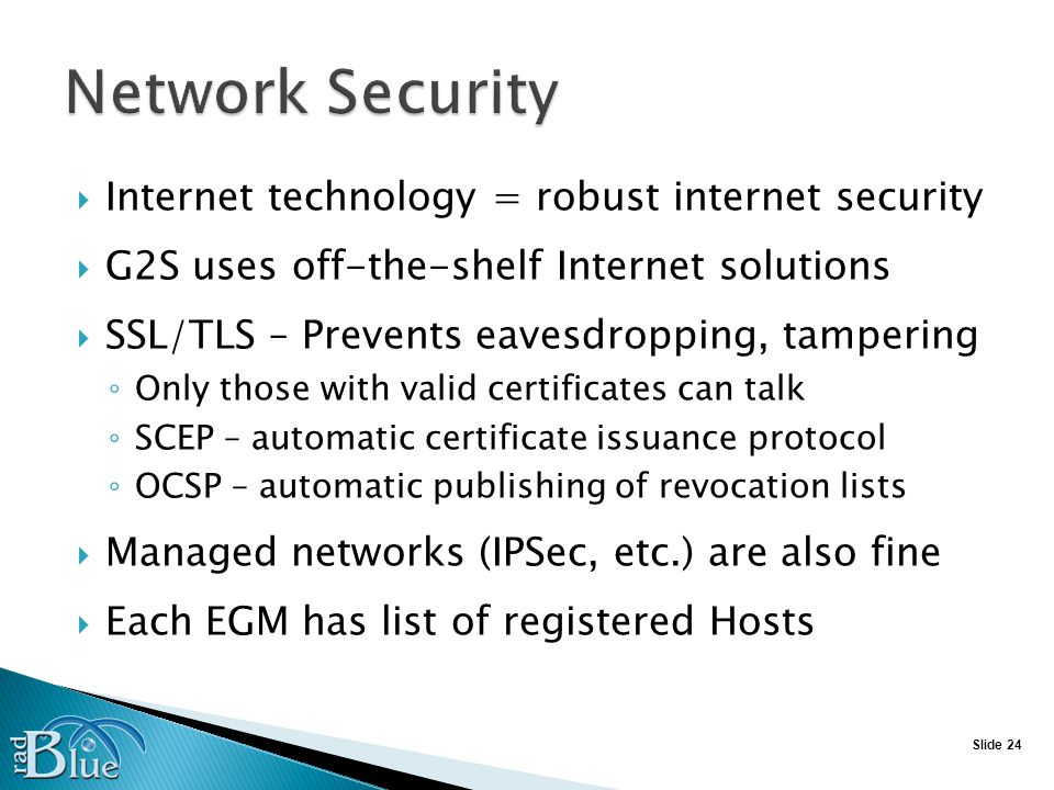 Slide 24 Internet technology = robust internet security G2S uses off-the-shelf Internet solutions SSL/TLS – Prevents eavesdropping, tampering Only those with valid certificates can talk SCEP – automatic certificate issuance protocol OCSP – automatic publishing of revocation lists Managed networks (IPSec, etc.) are also fine Each EGM has list of registered Hosts