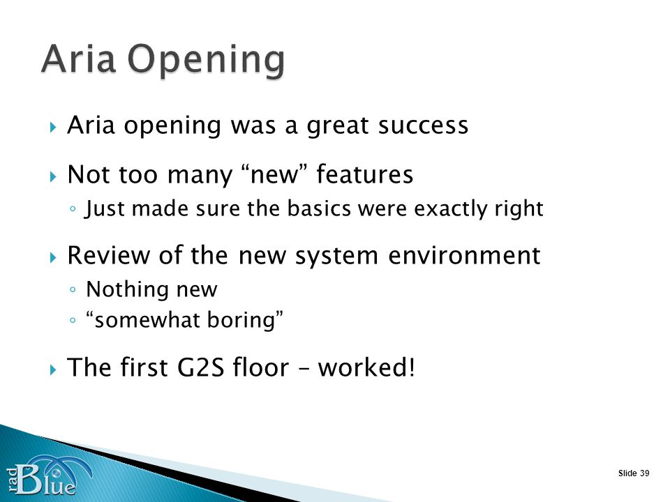 Slide 39 Aria opening was a great success Not too many new features Just made sure the basics were exactly right Review of the new system environment Nothing new somewhat boring The first G2S floor – worked!