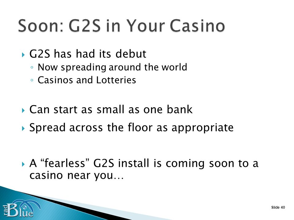 Slide 40 G2S has had its debut Now spreading around the world Casinos and Lotteries Can start as small as one bank Spread across the floor as appropriate A fearless G2S install is coming soon to a casino near you…