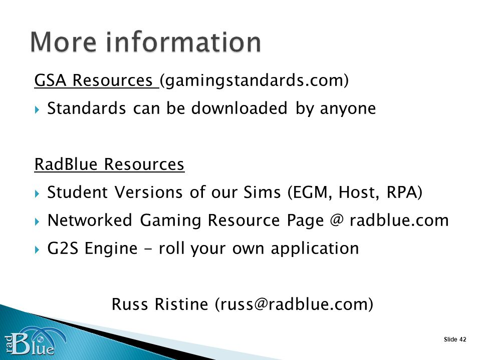 Slide 42 GSA Resources (gamingstandards.com) Standards can be downloaded by anyone RadBlue Resources Student Versions of our Sims (EGM, Host, RPA) Networked Gaming Resource Page @ radblue.com G2S Engine - roll your own application Russ Ristine (russ@radblue.com)