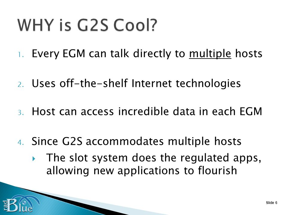 Slide 27 Occasionally, things arent quite right between EGM and SMIB With SAS - use a laptop running serial test Requires access to EGM base for EGM to SMIB link Must understand the Hex characters that are SAS With G2S, can use Protocol Analyzer (RPA) Can be located anywhere on the network Information is easy to understand All messages are validated against the schema