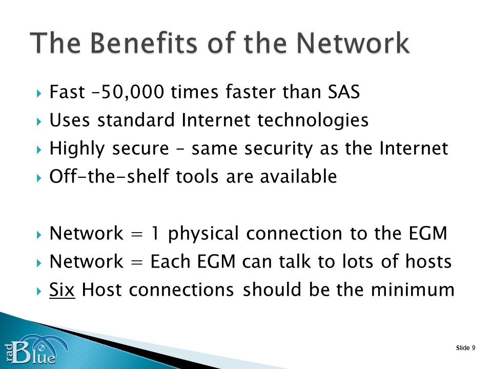 Slide 9 Fast –50,000 times faster than SAS Uses standard Internet technologies Highly secure – same security as the Internet Off-the-shelf tools are available Network = 1 physical connection to the EGM Network = Each EGM can talk to lots of hosts Six Host connections should be the minimum