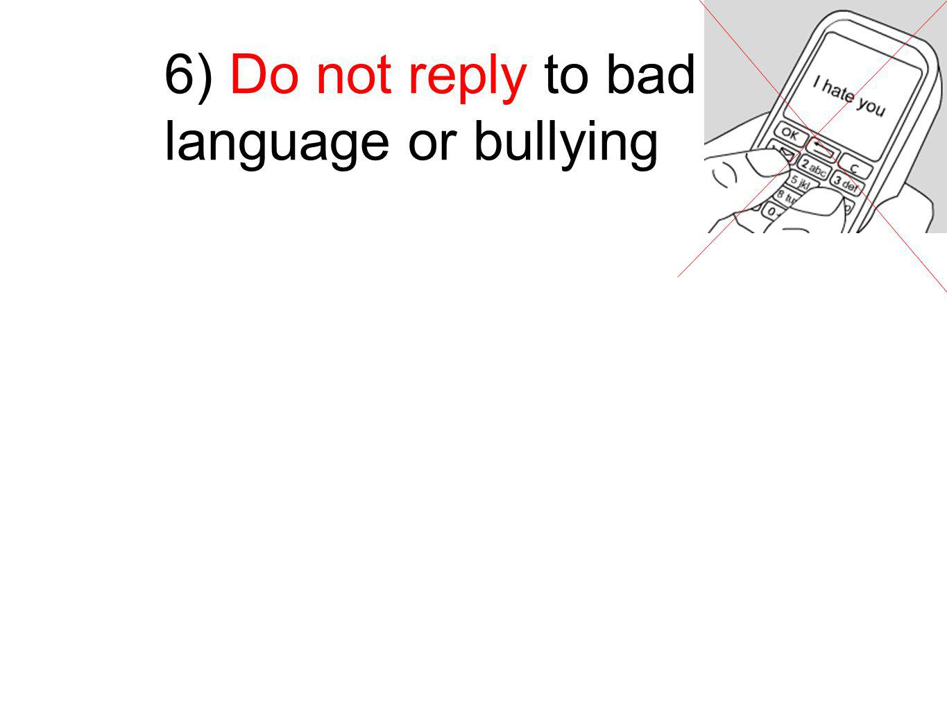 6) Do not reply to bad language or bullying
