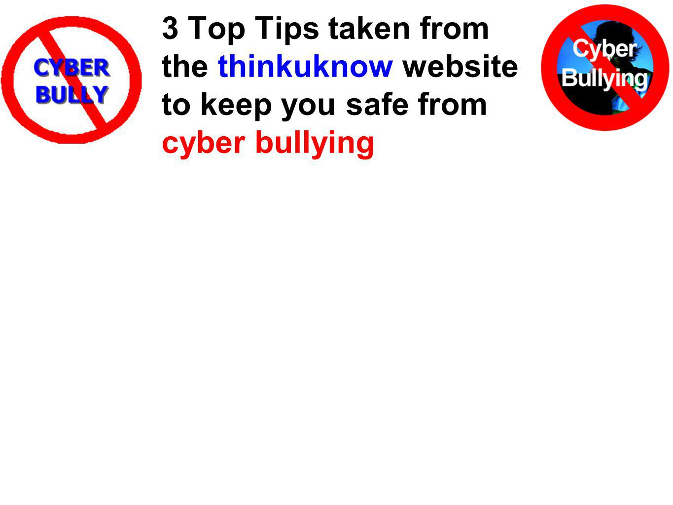 3 Top Tips taken from the thinkuknow website to keep you safe from cyber bullying
