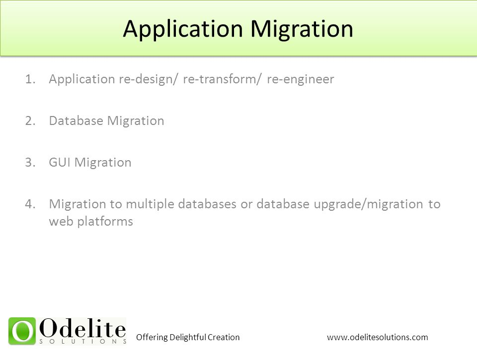 Offering Delightful Creation www.odelitesolutions.com Application Migration 1.Application re-design/ re-transform/ re-engineer 2.Database Migration 3.
