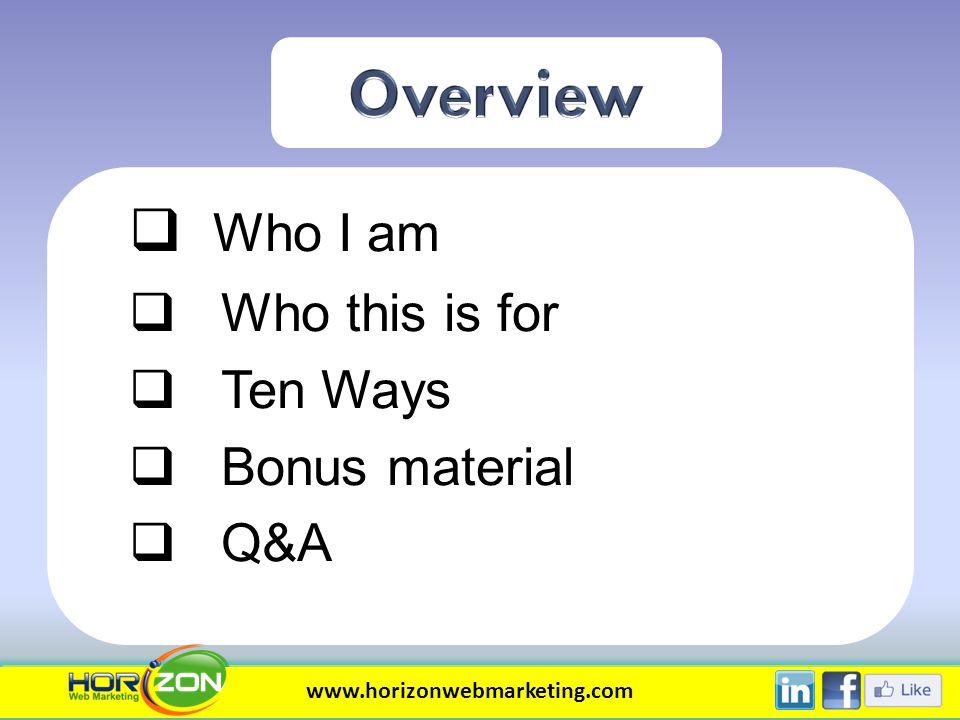 Who I am Who this is for Ten Ways Bonus material Q&A www.horizonwebmarketing.com