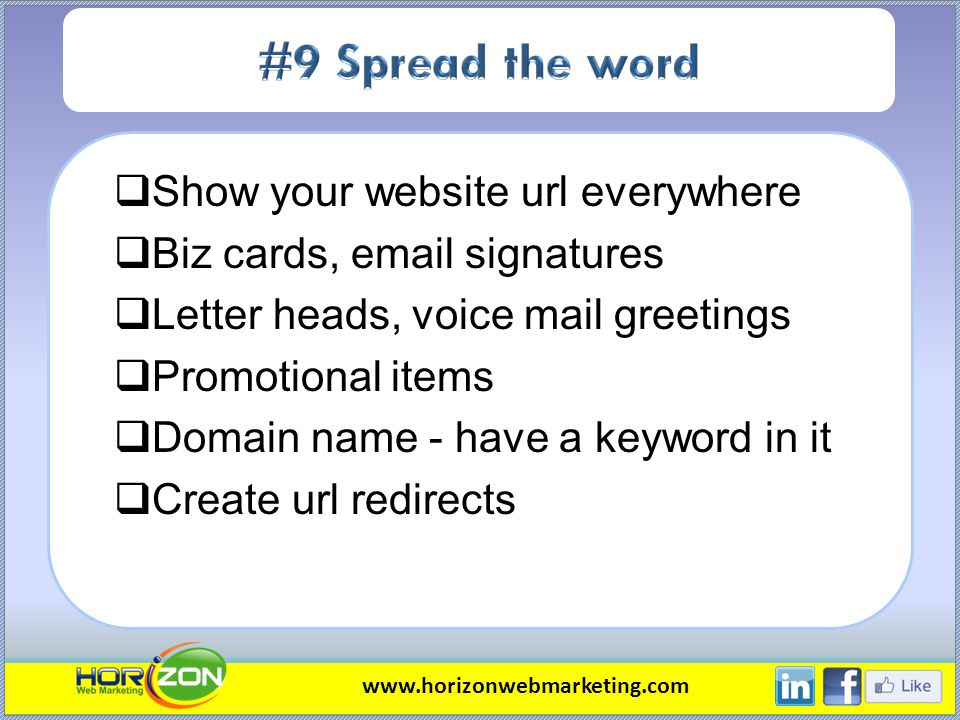 Show your website url everywhere Biz cards, email signatures Letter heads, voice mail greetings Promotional items Domain name - have a keyword in it C