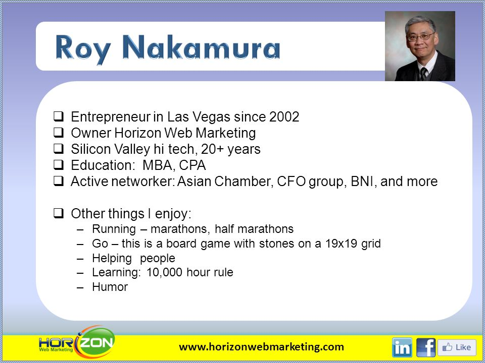 Entrepreneur in Las Vegas since 2002 Owner Horizon Web Marketing Silicon Valley hi tech, 20+ years Education: MBA, CPA Active networker: Asian Chamber
