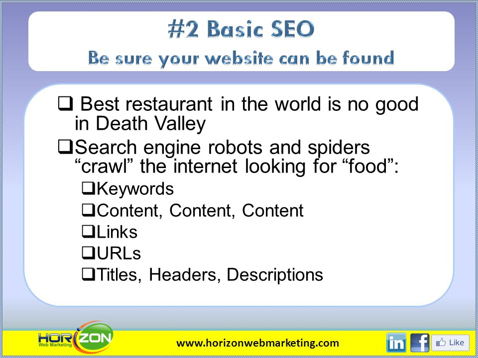 Best restaurant in the world is no good in Death Valley Search engine robots and spiders crawl the internet looking for food: Keywords Content, Content, Content Links URLs Titles, Headers, Descriptions www.horizonwebmarketing.com