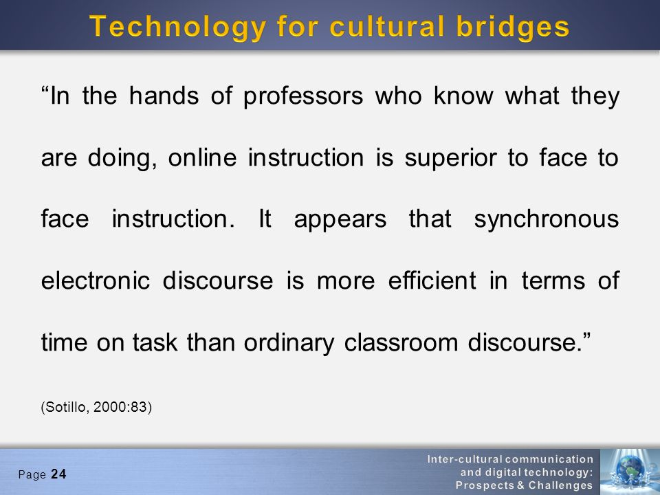 Page 24 In the hands of professors who know what they are doing, online instruction is superior to face to face instruction. It appears that synchrono
