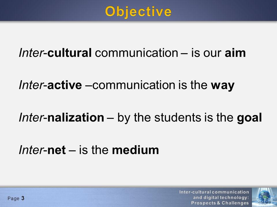 Page 3 Inter-cultural communication – is our aim Inter-active –communication is the way Inter-nalization – by the students is the goal Inter-net – is the medium
