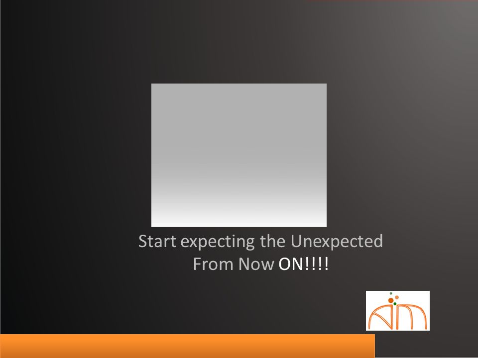 Start expecting the Unexpected From Now ON!!!!