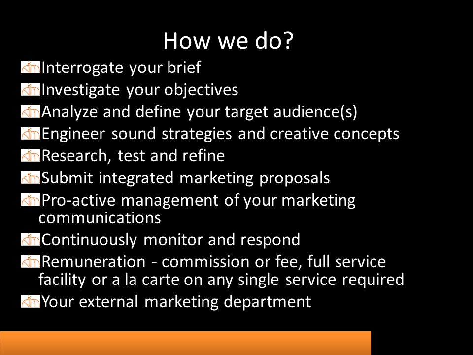 How we do? Interrogate your brief Investigate your objectives Analyze and define your target audience(s) Engineer sound strategies and creative concep