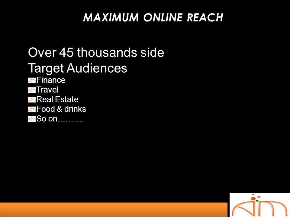 MAXIMUM ONLINE REACH Over 45 thousands side Target Audiences Finance Travel Real Estate Food & drinks So on……….