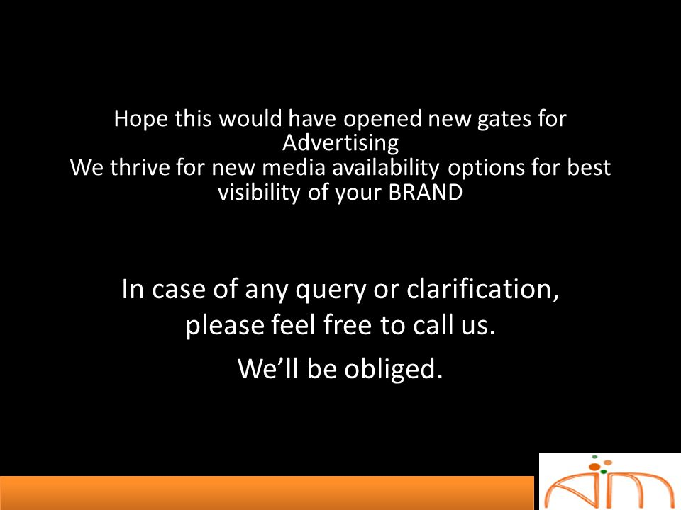 Hope this would have opened new gates for Advertising We thrive for new media availability options for best visibility of your BRAND In case of any qu