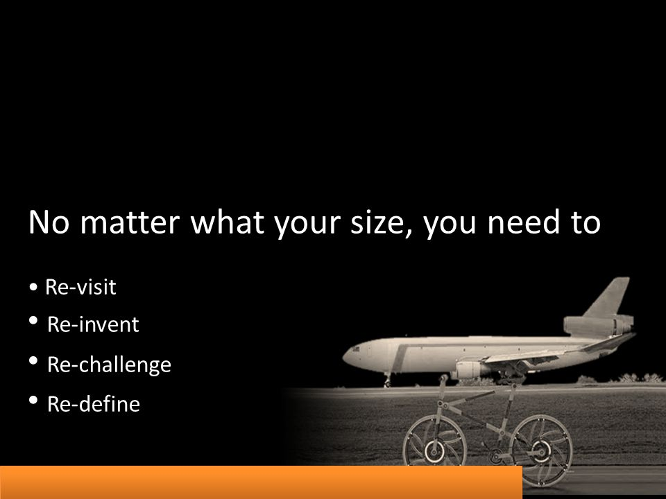 No matter what your size, you need to Re-visit Re-invent Re-challenge Re-define