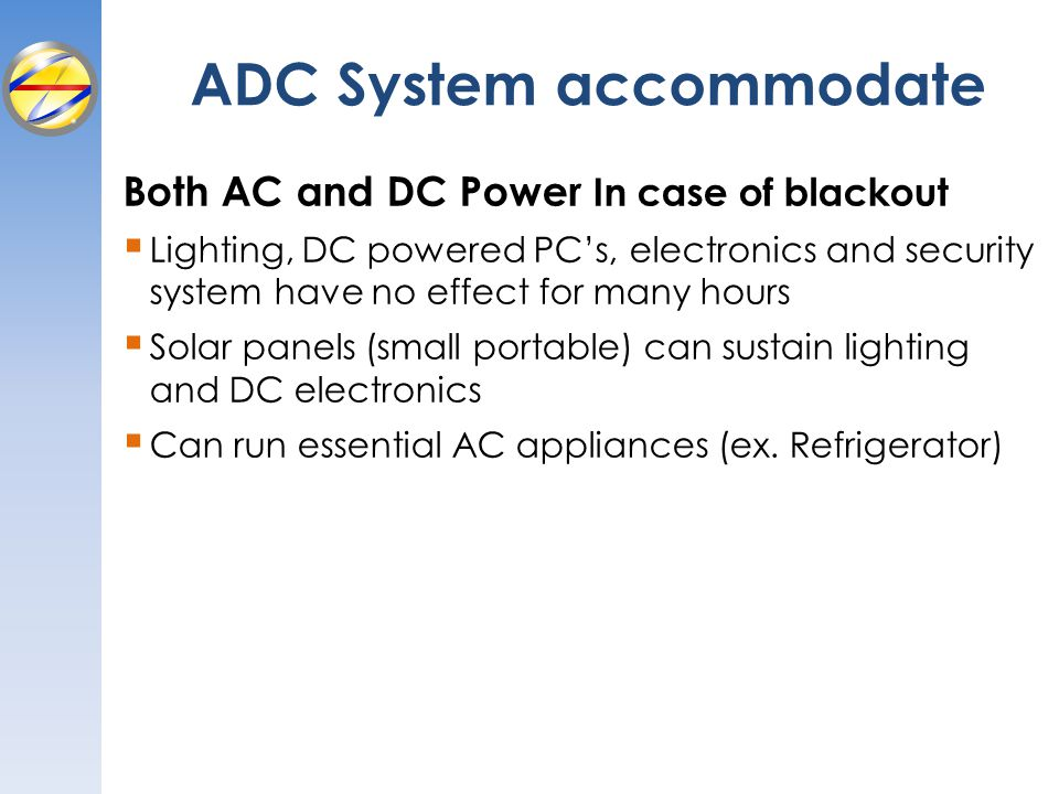 Both AC and DC Power In case of blackout Lighting, DC powered PCs, electronics and security system have no effect for many hours Solar panels (small p