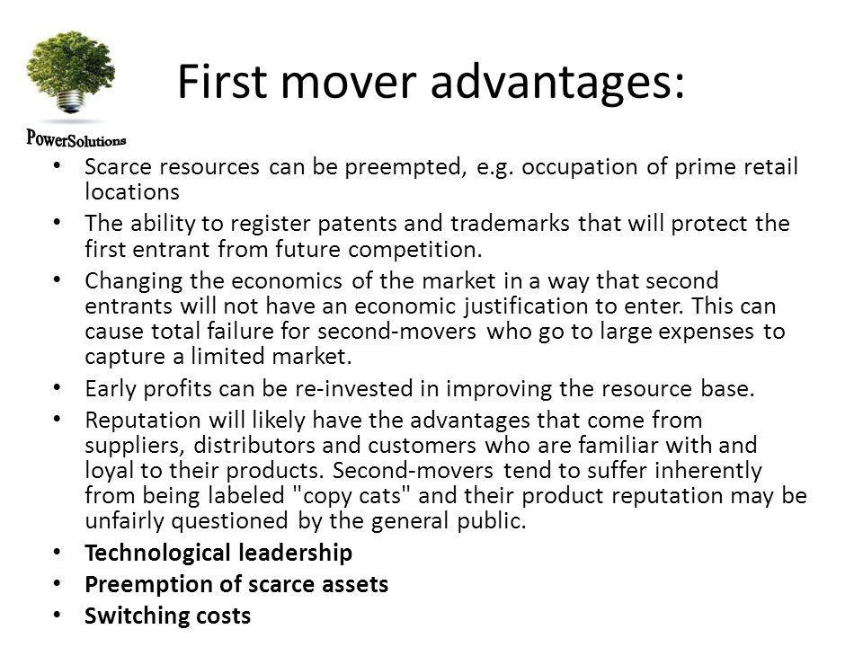 First mover advantages: Scarce resources can be preempted, e.g.