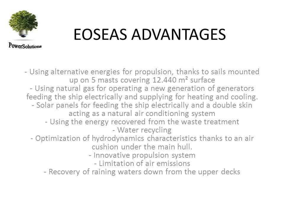 EOSEAS ADVANTAGES - Using alternative energies for propulsion, thanks to sails mounted up on 5 masts covering 12.440 m² surface - Using natural gas for operating a new generation of generators feeding the ship electrically and supplying for heating and cooling.