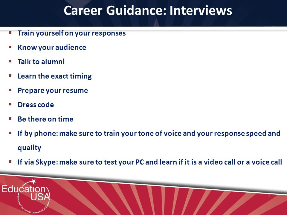 Career Guidance: Interviews Train yourself on your responses Know your audience Talk to alumni Learn the exact timing Prepare your resume Dress code Be there on time If by phone: make sure to train your tone of voice and your response speed and quality If via Skype: make sure to test your PC and learn if it is a video call or a voice call