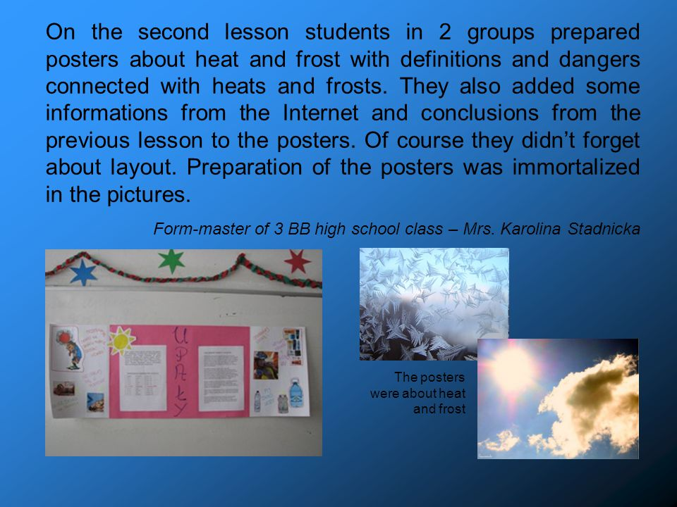 On the second lesson students in 2 groups prepared posters about heat and frost with definitions and dangers connected with heats and frosts.