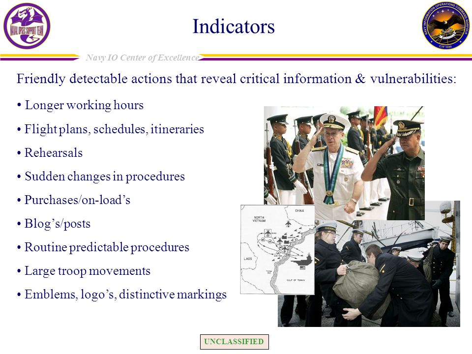 UNCLASSIFIED Navy IO Center of Excellence Indicators Friendly detectable actions that reveal critical information & vulnerabilities: Longer working ho