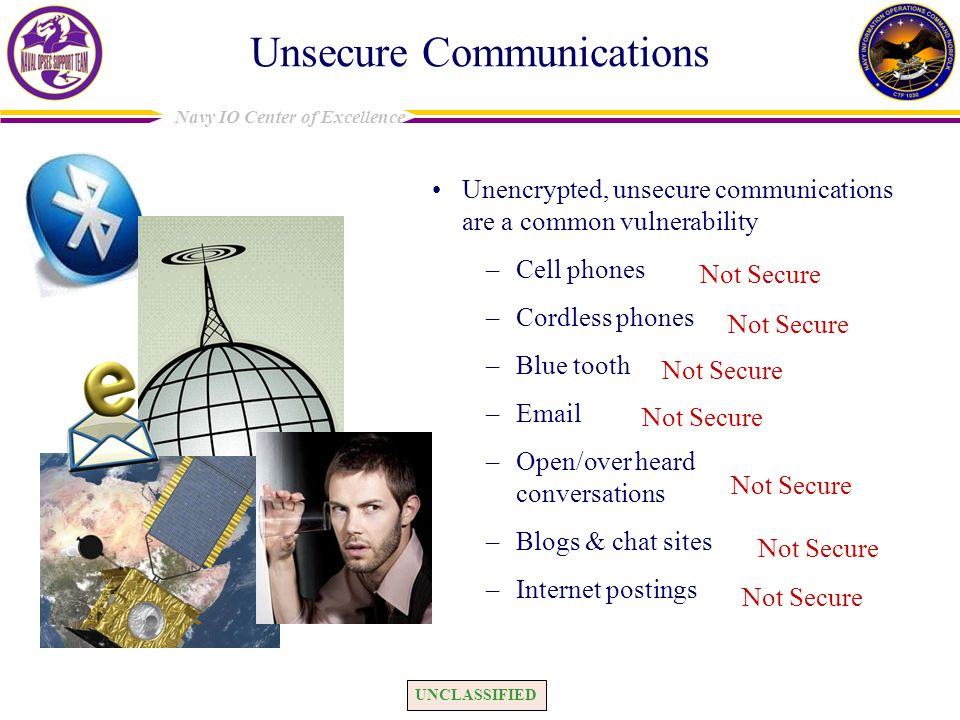 UNCLASSIFIED Navy IO Center of Excellence Unsecure Communications Unencrypted, unsecure communications are a common vulnerability –Cell phones –Cordless phones –Blue tooth –Email –Open/over heard conversations –Blogs & chat sites –Internet postings Not Secure