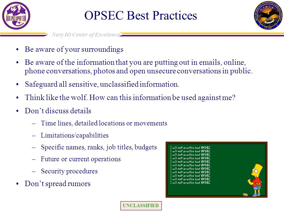 UNCLASSIFIED Navy IO Center of Excellence OPSEC Best Practices Be aware of your surroundings Be aware of the information that you are putting out in e
