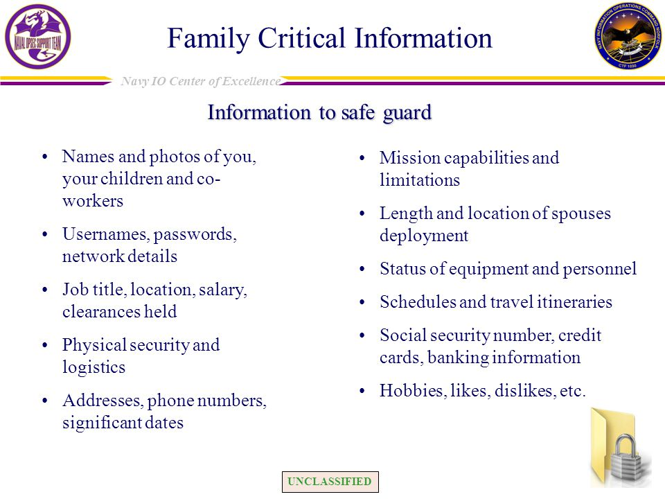 UNCLASSIFIED Navy IO Center of Excellence Family Critical Information Information to safe guard Names and photos of you, your children and co- workers Usernames, passwords, network details Job title, location, salary, clearances held Physical security and logistics Addresses, phone numbers, significant dates Mission capabilities and limitations Length and location of spouses deployment Status of equipment and personnel Schedules and travel itineraries Social security number, credit cards, banking information Hobbies, likes, dislikes, etc.