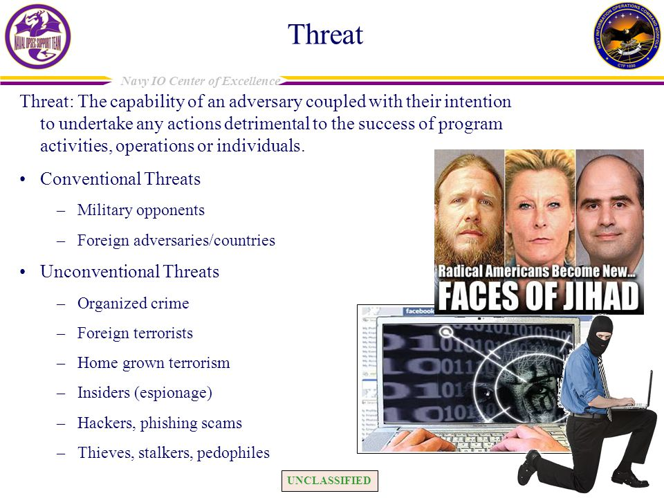 UNCLASSIFIED Navy IO Center of Excellence Threat Threat: The capability of an adversary coupled with their intention to undertake any actions detrimental to the success of program activities, operations or individuals.