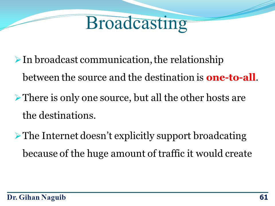 Dr. Gihan Naguib 61 In broadcast communication, the relationship between the source and the destination is one-to-all. There is only one source, but a