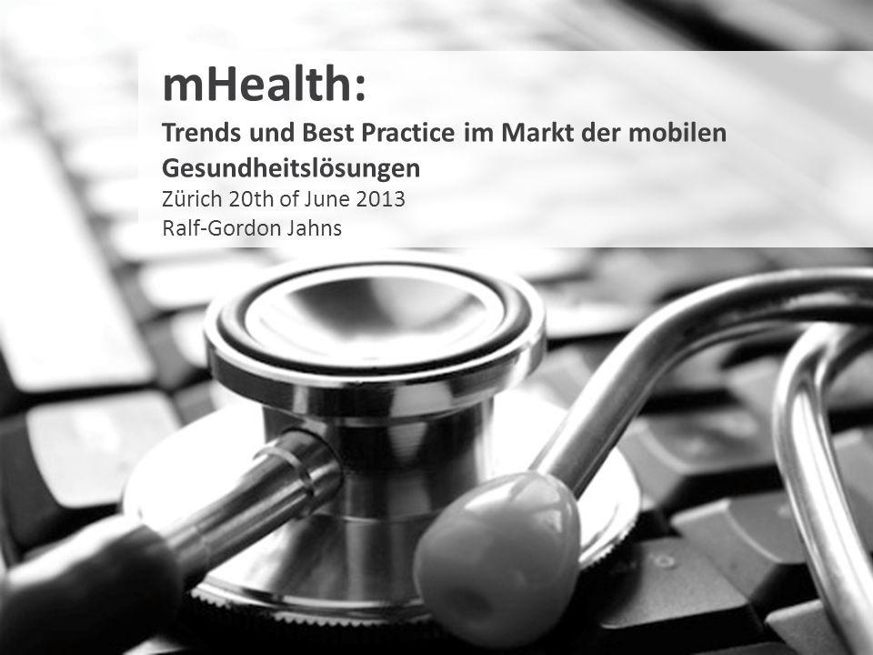 mHealth: Trends und Best Practice im Markt der mobilen Gesundheitslösungen Zürich 20th of June 2013 Ralf-Gordon Jahns