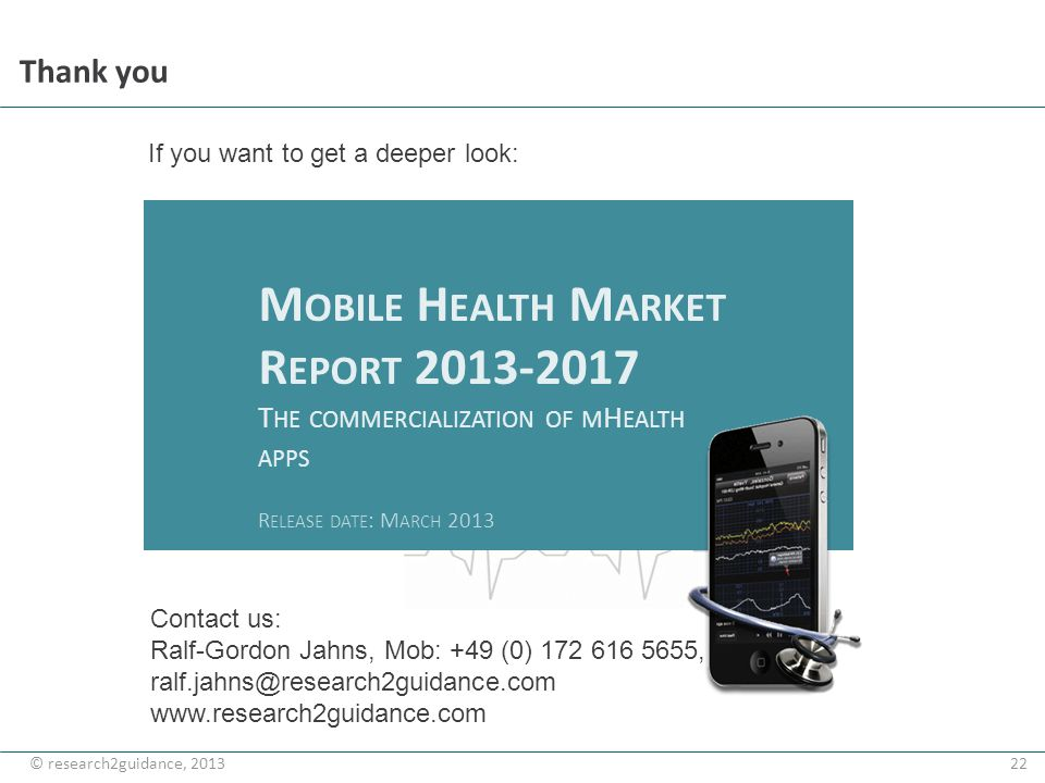 22© research2guidance, 2013 Thank you M OBILE H EALTH M ARKET R EPORT 2013-2017 T HE COMMERCIALIZATION OF M H EALTH APPS R ELEASE DATE : M ARCH 2013 C