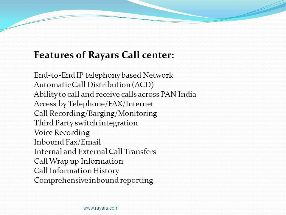 www.rayars.com Out Bound Call Center Services: Verification calls Collections Lead Generation and Sales support Assessment of demand Collection of relevant and useful information and arranging appointments for the sales force Market Research and Customer satisfaction surveys