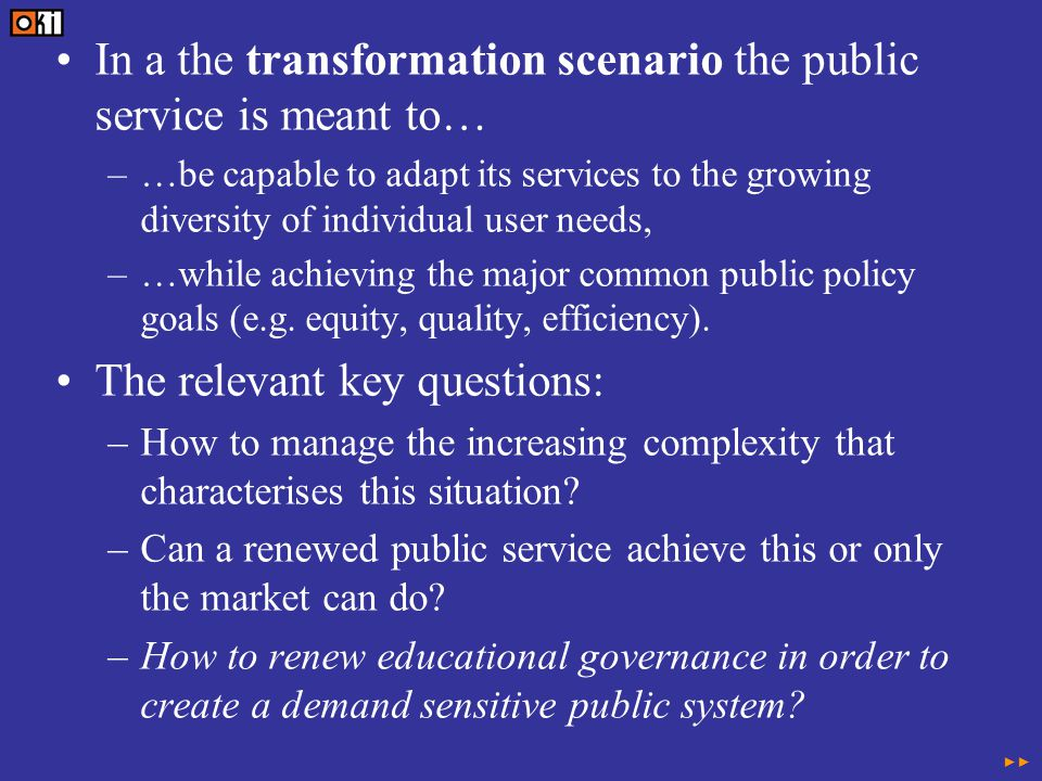 In a the transformation scenario the public service is meant to… –…be capable to adapt its services to the growing diversity of individual user needs, –…while achieving the major common public policy goals (e.g.