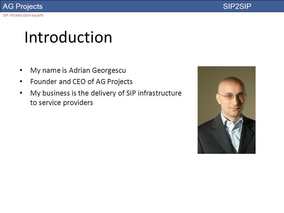 AG Projects SIP2SIP SIP infrastructure experts Introduction My name is Adrian Georgescu Founder and CEO of AG Projects My business is the delivery of