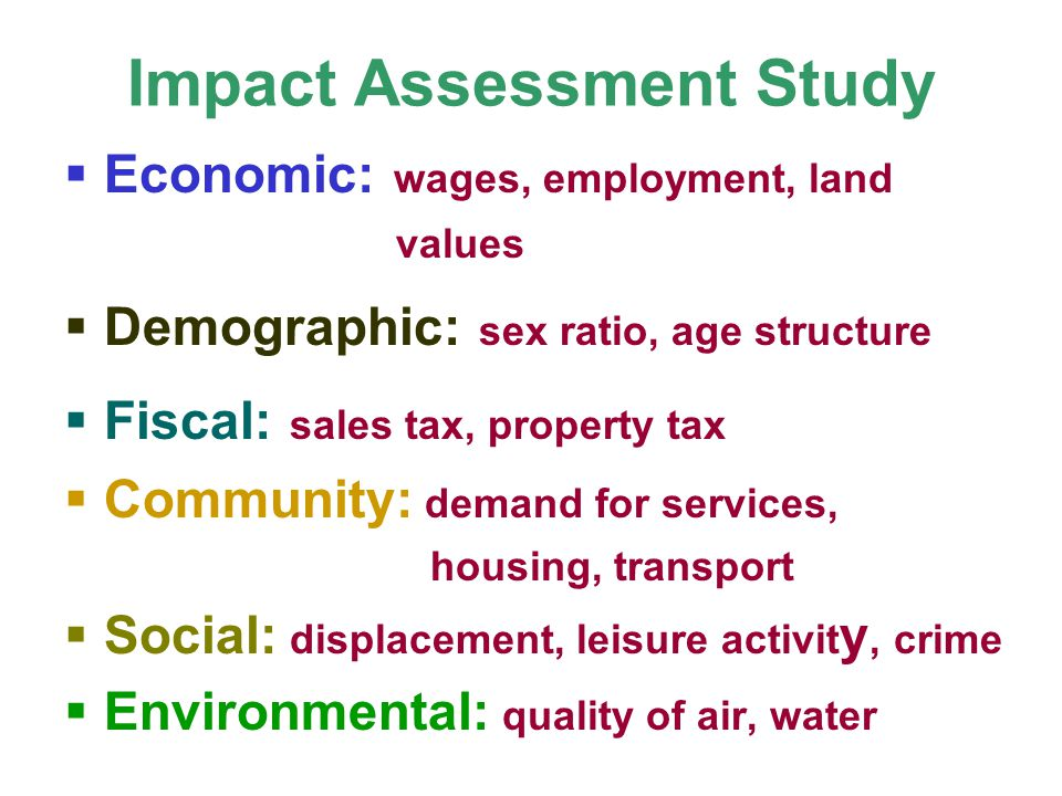 Impact Assessment Study Economic: wages, employment, land values Demographic: sex ratio, age structure Fiscal: sales tax, property tax Community: dema