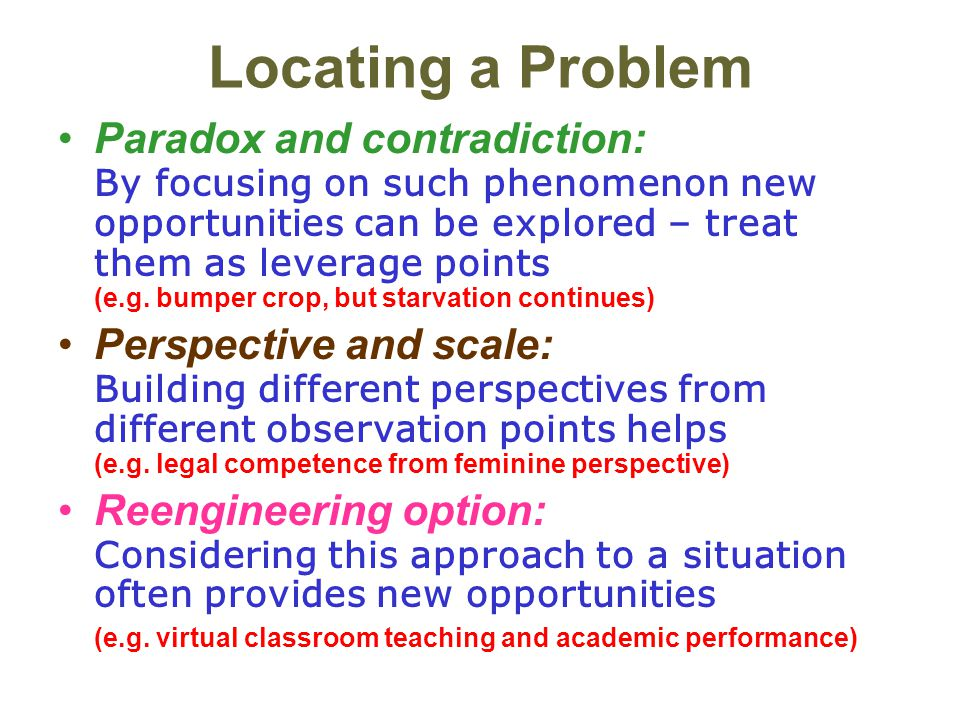 Locating a Problem Paradox and contradiction: By focusing on such phenomenon new opportunities can be explored – treat them as leverage points (e.g. b